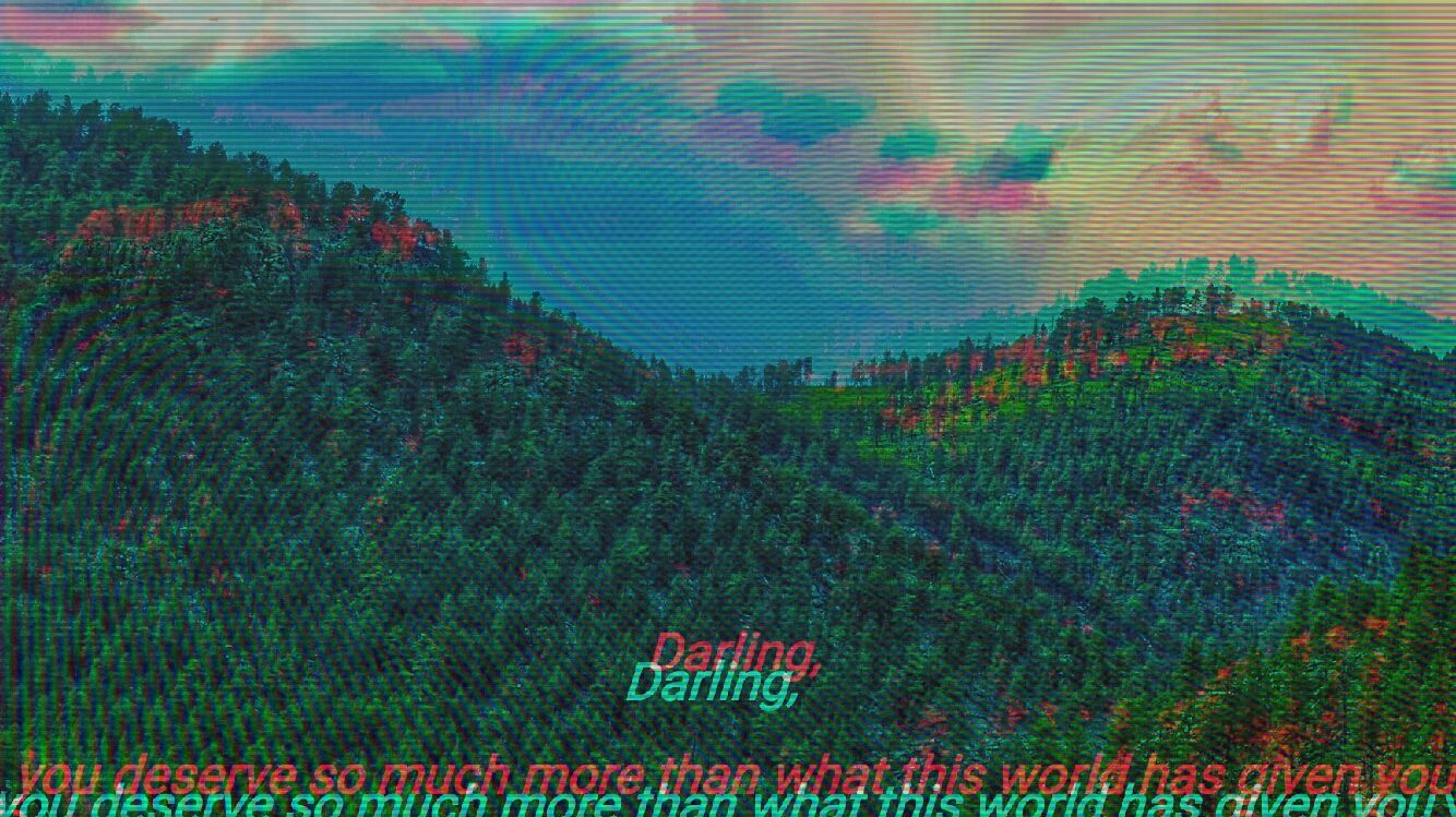 """Red and cyan anaglyph of a forested mountain range, red shifted up and right, scanlines further distorting the landscape. Overlaying text, cut off at the margins, is also adjusted. It reads: """"Darling, you deserve so much more than what this world has given you."""""""